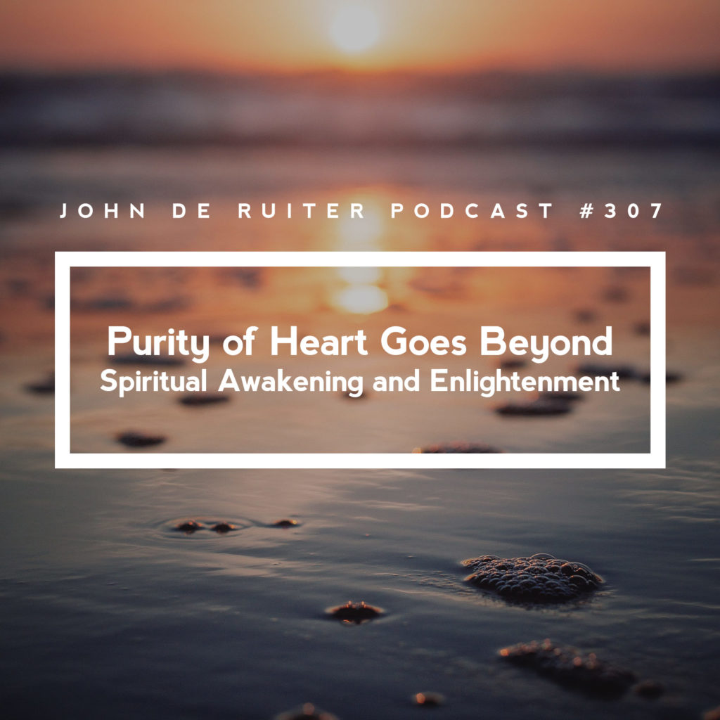 JdR Podcast 307 – Purity of Heart Goes Beyond Spiritual Awakening and Enlightenment